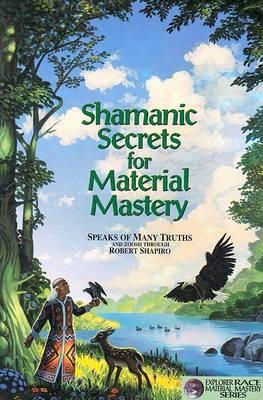 Shamanic Secrets for Material Mastery by Robert Shapiro