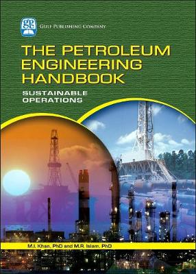 The Petroleum Engineering Handbook: Sustainable Operations by M. R. Islam