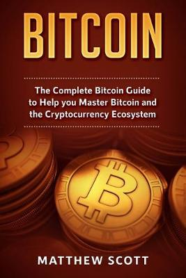 Bitcoin: The Complete Bitcoin Guide to Help you Master Bitcoin and the Crypto Currency Ecosystem by Matthew Scott