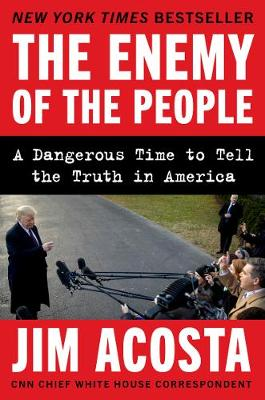 The Enemy of the People: A Dangerous Time to Tell the Truth in America by Jim Acosta