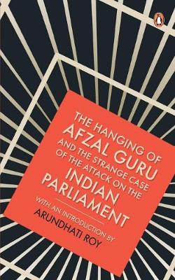 The Hanging of Afzal Guru and the Strange Case of the Attack on the Indian Parliament by Arundhati Roy