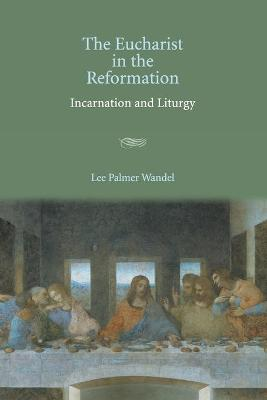 The Eucharist in the Reformation by Lee Palmer Wandel