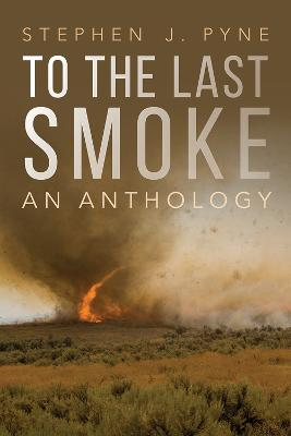 To the Last Smoke: An Anthology by Stephen J. Pyne