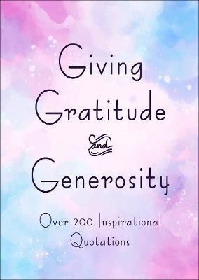 Giving, Gratitude & Generosity: Over 200 Inspirational Quotations book