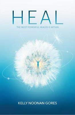 Heal: Discover Your Unlimited Potential and Awaken the Powerful Healer within by Kelly Noonan Gores