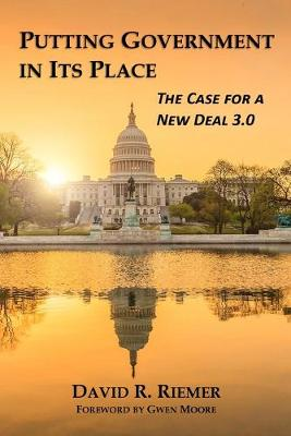 Putting Government in Its Place: The Case for a New Deal 3.0 by David R Riemer