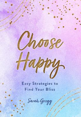 Choose Happy: Easy Strategies to Find Your Bliss: Volume 16 book