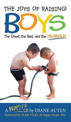 The Joys of Raising Boys: The Good, the Bad, and the Hilarious by Diane K Auten