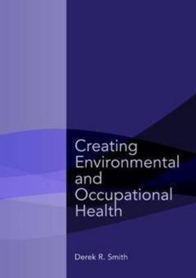 Creating Environmental and Occupational Health by Derek R. Smith