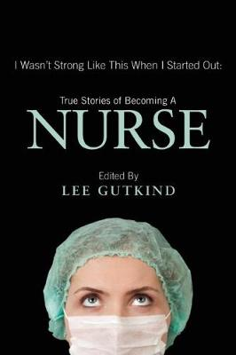 I Wasn't Strong Like This When I Started Out: True Stories of Becoming a Nurse by Lee Gutkind