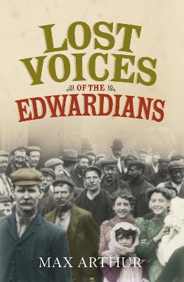 Lost Voices of the Edwardians: 1901-1910 in Their Own Words by Max Arthur