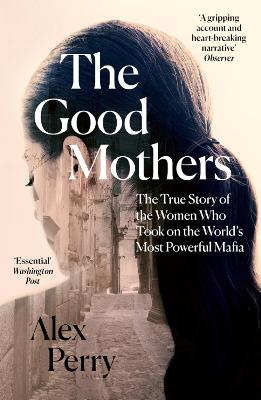 The The Good Mothers: The True Story of the Women Who Took on The World's Most Powerful Mafia by Alex Perry