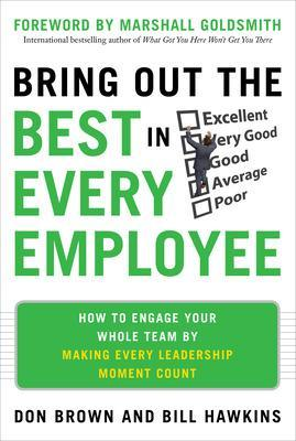 Bring Out the Best in Every Employee: How to Engage Your Whole Team by Making Every Leadership Moment Count by Don Brown