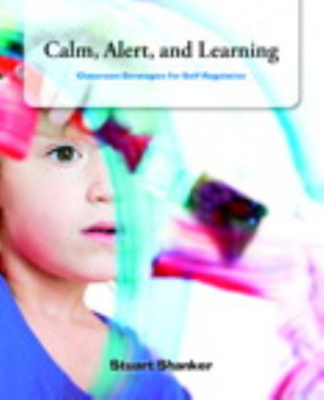 Calm, Alert and Learning: Classroom Strategies for Self-Regulation by Stuart Shanker