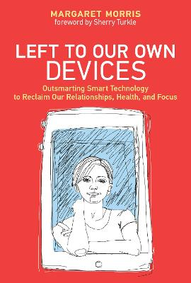 Left to Our Own Devices: Outsmarting Smart Technology to Reclaim Our Relationships, Health, and Focus by Margaret E. Morris