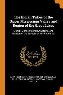 The Indian Tribes of the Upper Mississippi Valley and Region of the Great Lakes: Memoir on the Manners, Customs, and Religion of the Savages of North America by Emma Helen Blair