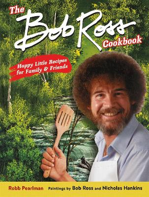 The Bob Ross Cookbook: Happy Little Recipes for Family and Friends by Bob Ross