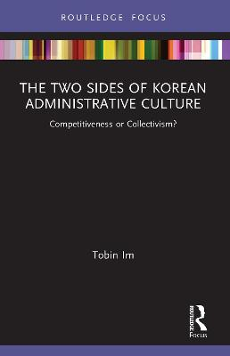 The Two Sides of Korean Administrative Culture: Competitiveness or Collectivism? by Tobin Im