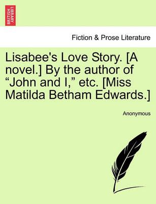 """Lisabee's Love Story. [A Novel.] by the Author of """"John and I,"""" Etc. [Miss Matilda Betham Edwards.] by Anonymous"""