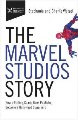 The Marvel Studios Story: How a Failing Comic Book Publisher Became a Hollywood Superhero by Charlie Wetzel
