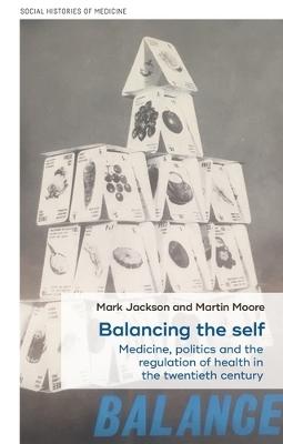 Balancing the Self: Medicine, Politics and the Regulation of Health in the Twentieth Century by Mark Jackson