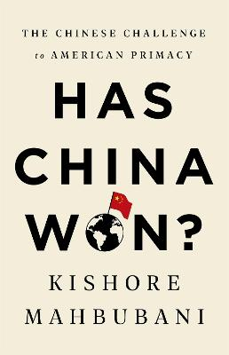 Has China Won?: The Chinese Challenge to American Primacy by Kishore Mahbubani