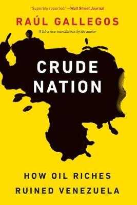 Crude Nation: How Oil Riches Ruined Venezuela by Raul Gallegos