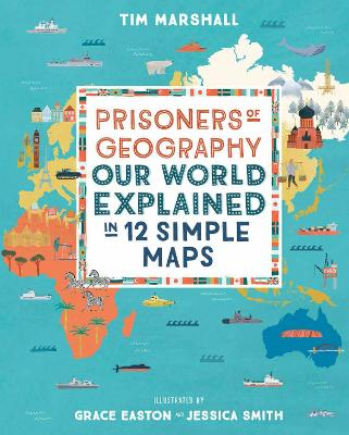 Prisoners of Geography: Our World Explained in 12 Simple Maps by Grace Easton