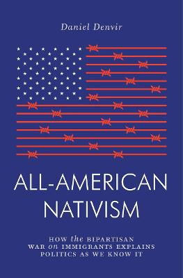 All-American Nativism: How the Bipartisan War on Immigrants Explains Politics as We Know It by Daniel Denvir