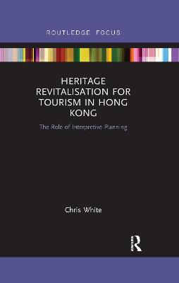 Heritage Revitalisation for Tourism in Hong Kong: The Role of Interpretive Planning by Chris White