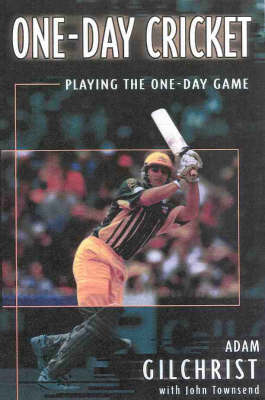 One-day Cricket: Playing the One-day Game by Adam Gilchrist