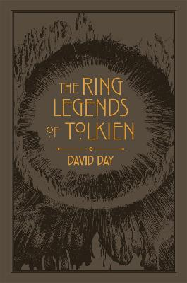 The Ring Legends of Tolkien: An Illustrated Exploration of Rings in Tolkien's World, and the Sources that Inspired his Work from Myth, Literature and History by David Day