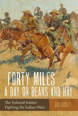 Forty Miles a Day on Beans and Hay: The Enlisted Soldier Fighting the Indian Wars by Don Rickey