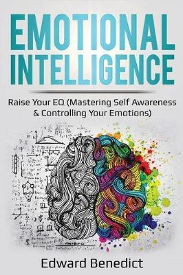 Emotional Intelligence: Raise Your EQ (Mastering Self Awareness & Controlling Your Emotions) by Edward Benedict