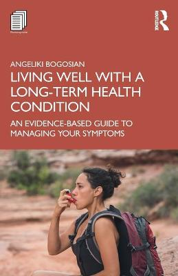 Living Well with A Long-Term Health Condition: An Evidence-Based Guide to Managing Your Symptoms by Angeliki Bogosian