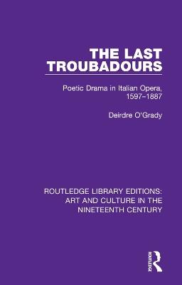 The Last Troubadours: Poetic Drama in Italian Opera, 1597-1887 by Deirdre O'Grady