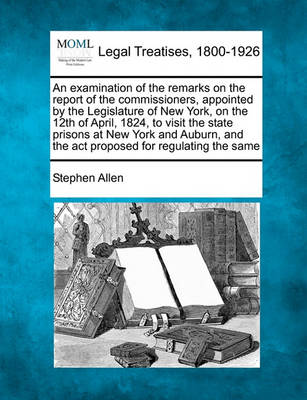 Examination of the Remarks on the Report of the Commissioners, Appointed by the Legislature of New York, on the 12th of April, 1824, to Visit the State Prisons at New York and Auburn, and the ACT Proposed for Regulating the Same by Stephen Allen