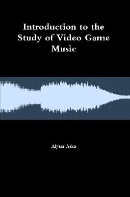 Introduction to the Study of Video Game Music by Alyssa Aska