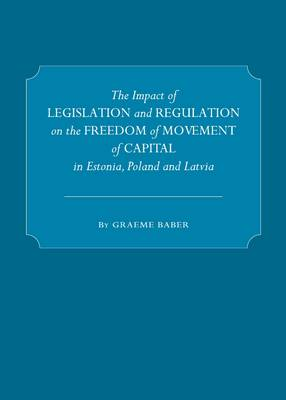 The Impact of Legislation and Regulation on the Freedom of Movement of Capital in Estonia, Poland and Latvia by Graeme Baber