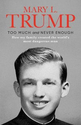 Too Much and Never Enough: How My Family Created the World's Most Dangerous Man by Mary L. Trump