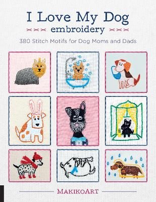 I Love My Dog Embroidery: 380 Stitch Motifs for Dog Moms and Dads by Oksana Kokovkina