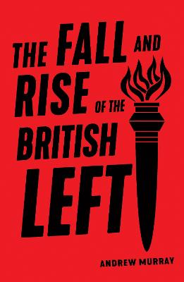 The Fall and Rise of the British Left by Andrew Murray