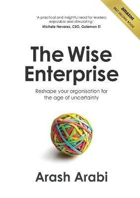 The Wise Enterprise: Reshape Your Organisation for the Age of Uncertainty by Arash Arabi