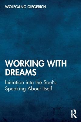 Working With Dreams: Initiation into the Soul's Speaking About Itself by Wolfgang Giegerich