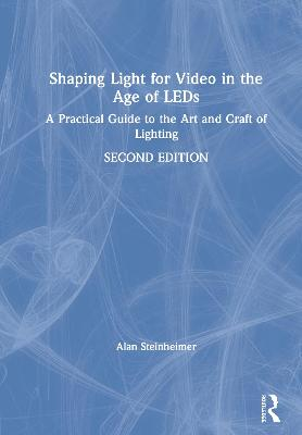 Shaping Light for Video in the Age of LEDs: A Practical Guide to the Art and Craft of Lighting by Alan Steinheimer