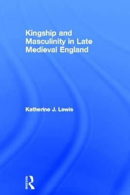 Kingship and Masculinity in Late Medieval England by Katherine Lewis