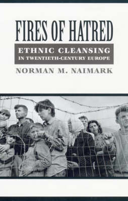 Fires of Hatred: Ethnic Cleansing in Twentieth-century Europe by Norman Naimark