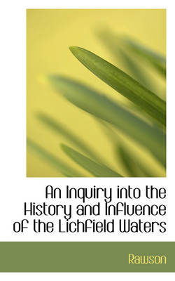 An Inquiry Into the History and Influence of the Lichfield Waters by Rawson