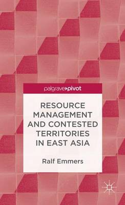 Resource Management and Contested Territories in East Asia by Ralf Emmers