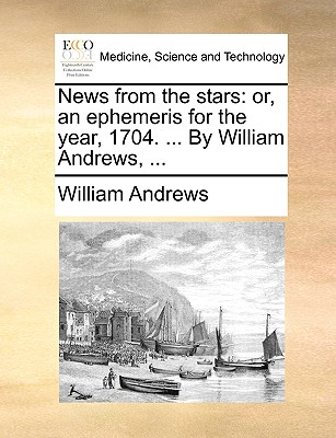 News from the Stars: Or, an Ephemeris for the Year, 1704. ... by William Andrews, by William Andrews